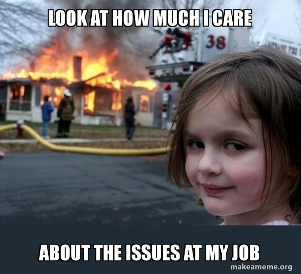 Look at how much i care about the issue at my job FUN MEMES