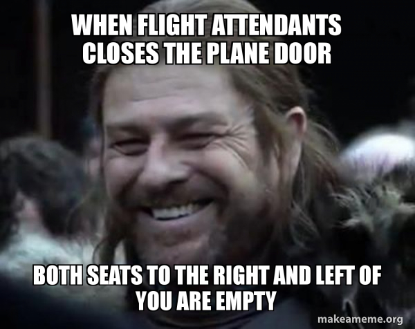 WHEN FLIGHT ATTENDANTS CLOSES THE PLANE DOOR   BOTH SEATS TO THE RIGHT AND LEFT OF YOU ARE EMPTY
