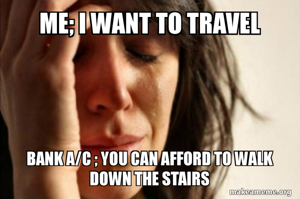 ME; I WANT TO TRAVEL   BANK; YOU CAN AFFORD TO WALK DOWN THE STAIRS  MEME FUNNY ABOUT TRAVELING