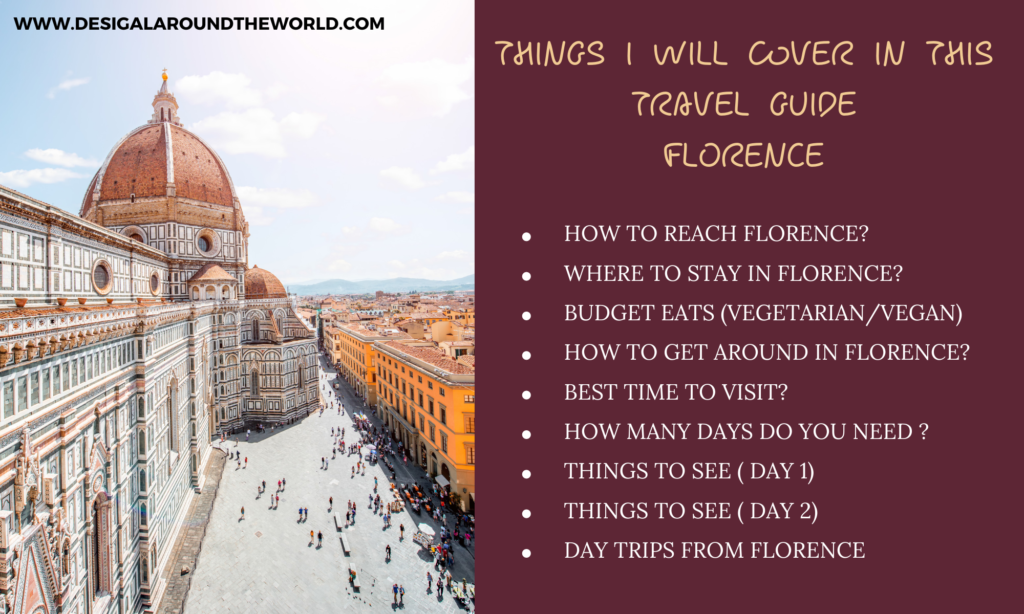 HOW TO REACH FLORENCE? WHERE TO STAY IN FLORENCE? BUDGET EATS (VEGETARIAN/VEGAN) HOW TO GET AROUND IN FLORENCE? BEST TIME TO VISIT? HOW MANY DAYS DO YOU NEED ? THINGS TO SEE ( DAY 1) THINGS TO SEE ( DAY 2) DAY TRIPS FROM FLORENCE