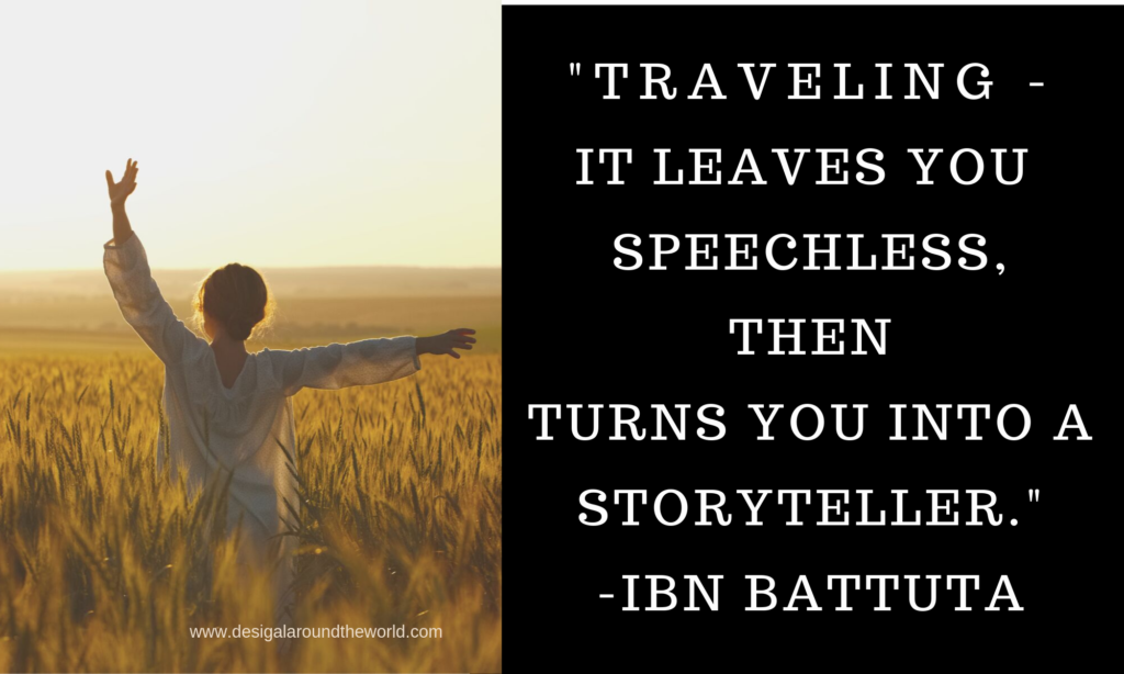 "34.      ""Traveling – it leaves you speechless, then turns you into a storyteller."" – Ibn Battuta TRAVEL QUOTES INSPIRATIONAL"