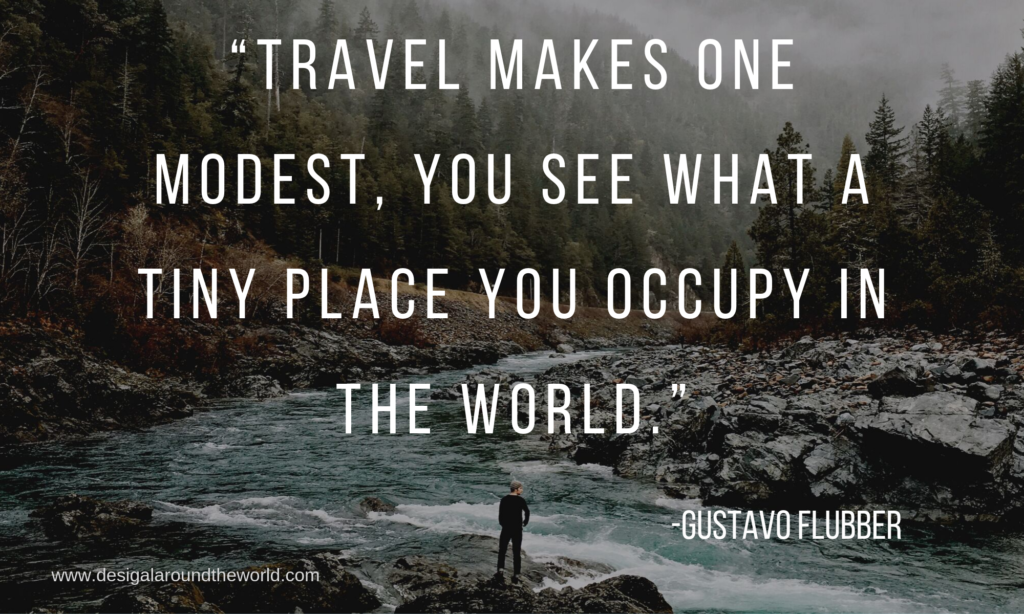 """Travel makes one modest, you see what a tiny place you occupy in the world.""-  Gustavo Flubber"