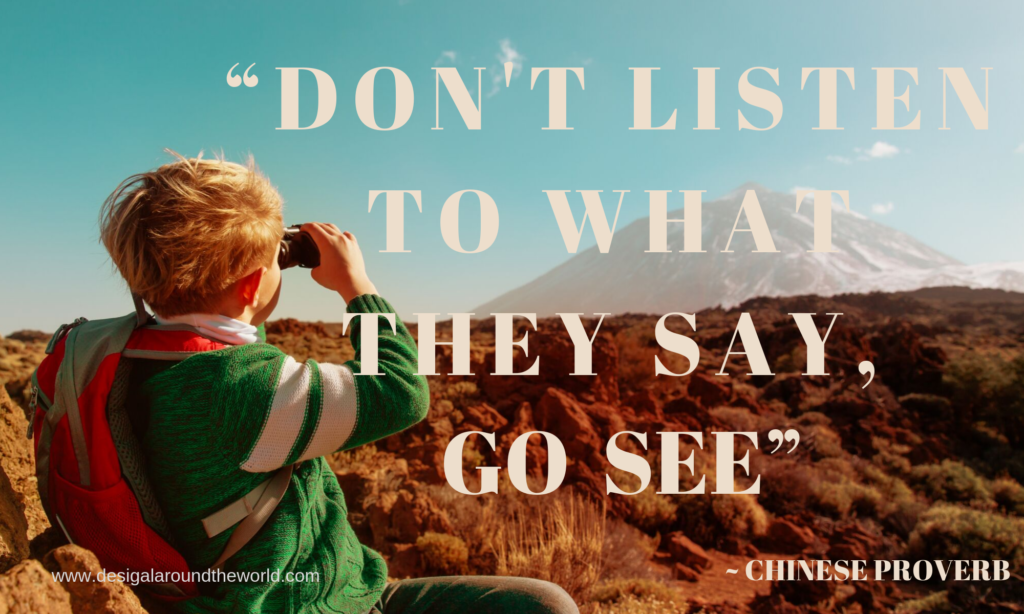 """ Don't listen to what they say, Go and See."" - Chinese Proverb"