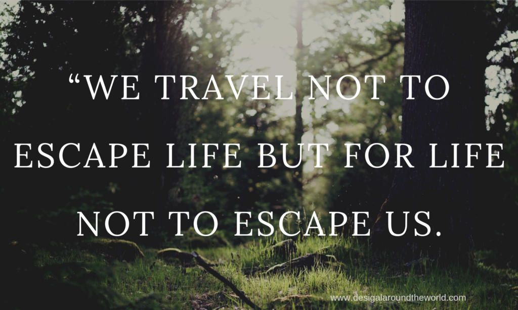 """WE TRAVEL NOT TO ESCAPE LIFE BUT FOR LIFE NOT TO ESCAPE US."