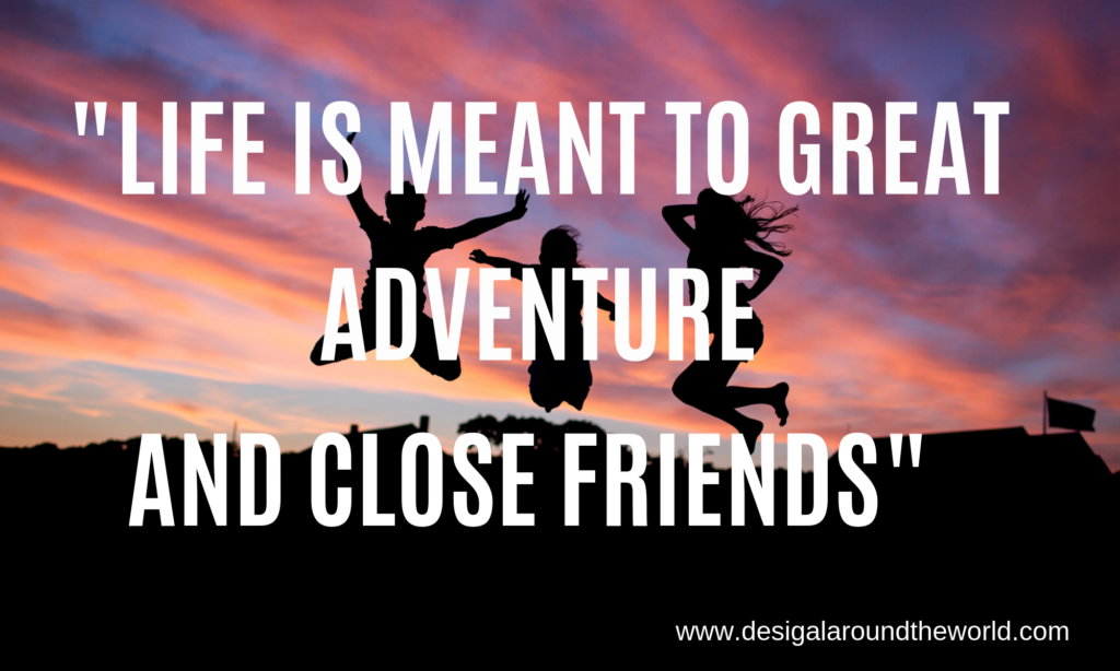 "70.  ""Life was meant to great adventure and close friends."""