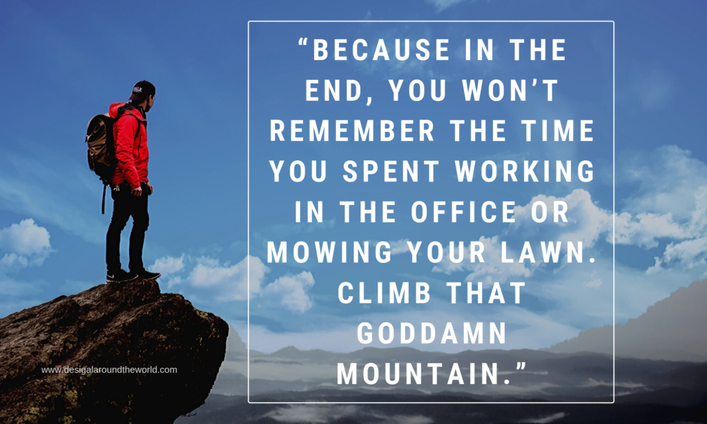 "TRAVEL QUOTES INSPIRATIONAL ""Because in the end, you won't remember the time you spent working in the office or mowing your lawn. Climb that goddamn mountain."""