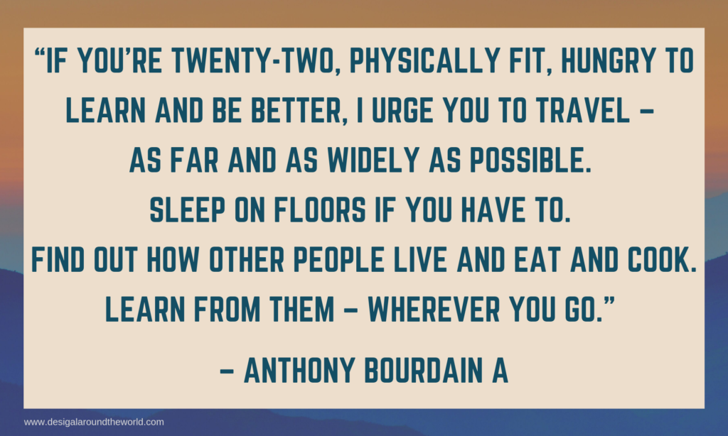 """If you're twenty-two, physically fit, hungry to learn and be better, I urge you to travel – as far and as widely as possible. Sleep on floors if you have to. Find out how other people live and eat and cook. Learn from them – wherever you go."" – Anthony Bourdain A TRAVEL QUOTES INSPIRATIONAL"